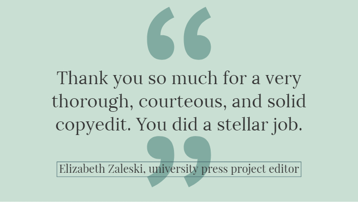 """Thank you so much for a very thorough, courteous, and solid copyedit. You did a stellar job."" --Elizabeth Zaleski, university press project editor"
